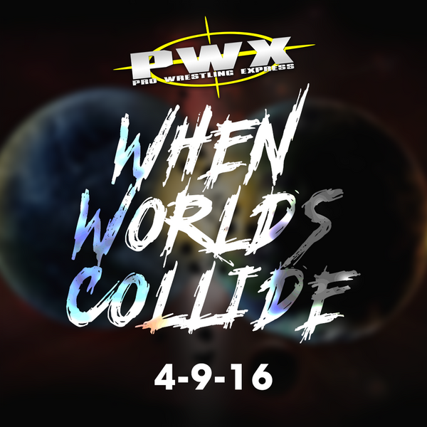2016-04-09 - PWX - When Worlds Collide