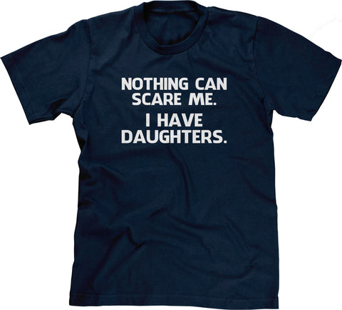 Nothing Can Scare Me (I Have Daughters) T-Shirt
