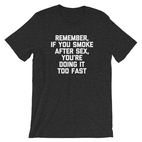 Remember, If You Smoke After Sex, You're Doing It Too Fast T-Shirt (Unisex)