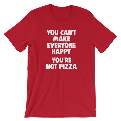 You Can't Make Everyone Happy (You're Not Pizza) T-Shirt (Unisex)