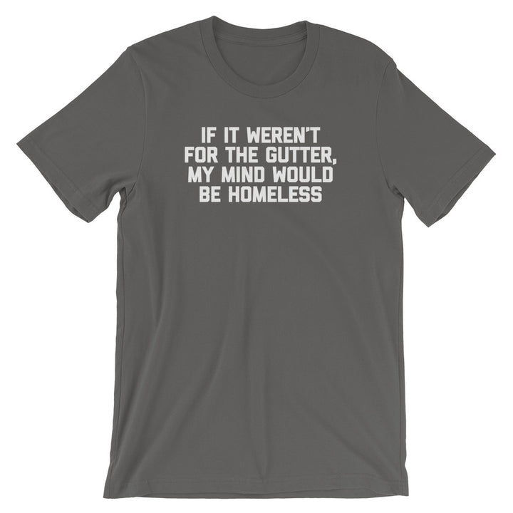 If It Weren't For The Gutter, My Mind Would Be Homeless T-Shirt (Unisex)