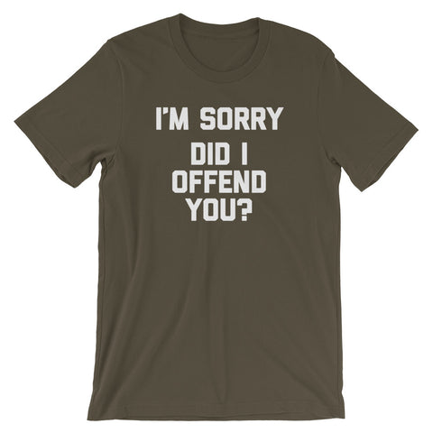 I'm Sorry, Did I Offend You? T-Shirt (Unisex)