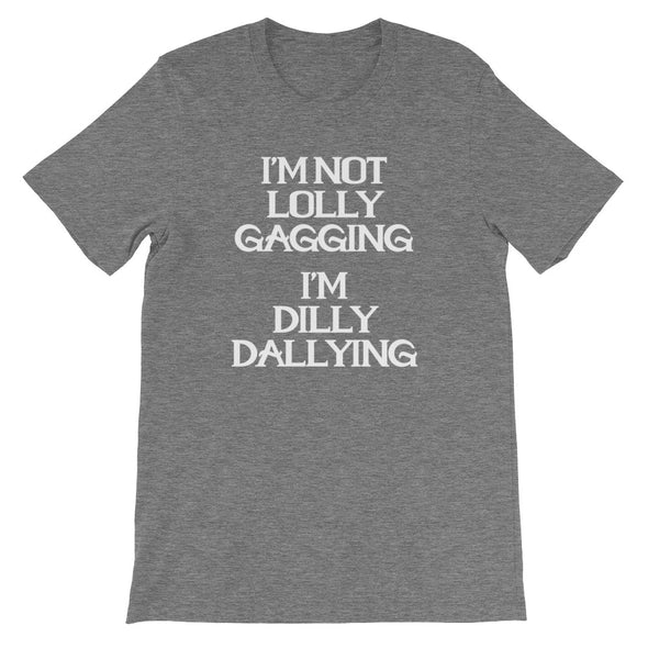I'm Not Lolly Gagging, I'm Dilly Dallying  T-Shirt (Unisex)