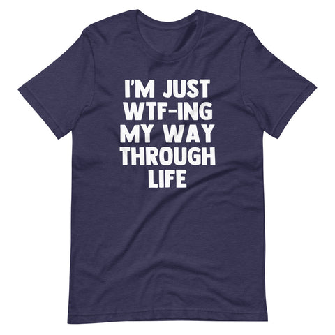 I'm Just WTF-ing My Way Through Life T-Shirt (Unisex)