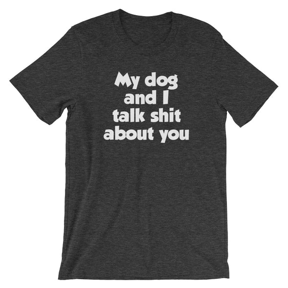 My Dog And I Talk Shit About You T-Shirt (Unisex)