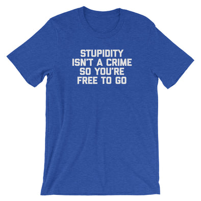 Stupidity Isn't A Crime So You're Free To Go T-Shirt (Unisex)