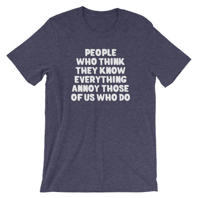 People Who Think They Know Everything Annoy Those Of Us Who Do T-Shirt (Unisex)