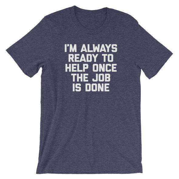 I'm Always Ready To Help Once The Job Is Done T-Shirt (Unisex)