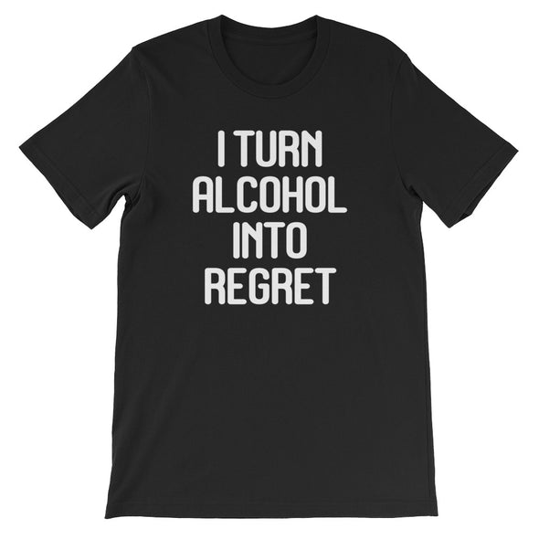 I Turn Alcohol Into Regret T-Shirt (Unisex)