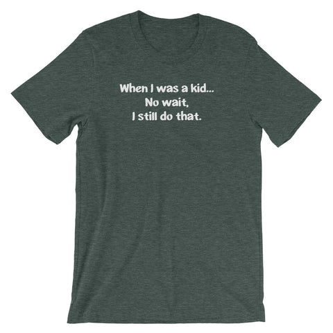 When I Was A Kid (No Wait, I Still Do That) T-Shirt (Unisex)