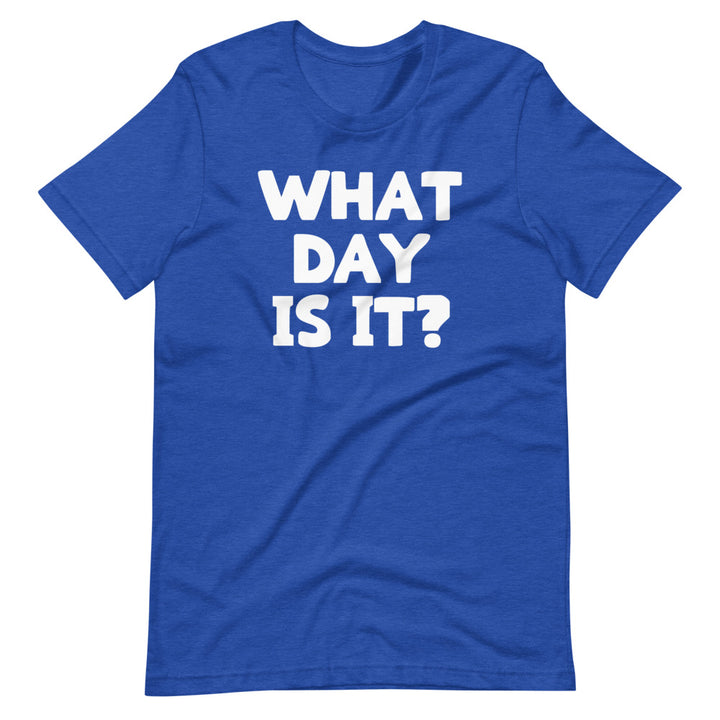 What Day Is It? T-Shirt (Unisex)