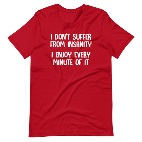 I Don't Suffer From Insanity (I Enjoy Every Minute Of It) T-Shirt (Unisex)
