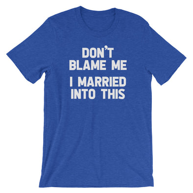Don't Blame Me (I Married Into This) T-Shirt (Unisex)