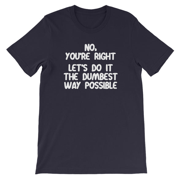 No, You're Right (Let's Do It The Dumbest Way Possible) T-Shirt (Unisex)