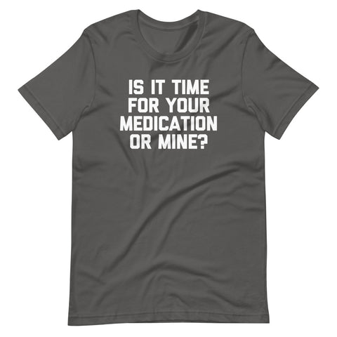 Is It Time For Your Medication Or Mine? T-Shirt (Unisex)