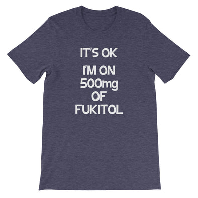 It's OK, I'm On 500mg Of Fukitol T-Shirt (Unisex)