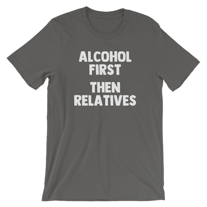 Alcohol First, Then Relatives T-Shirt (Unisex)