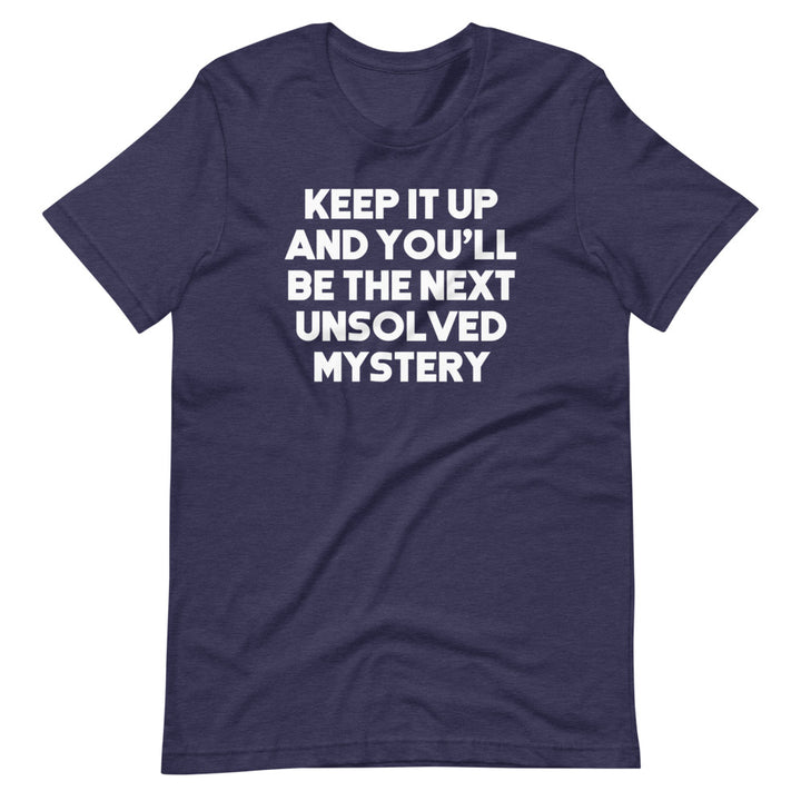 Keep It Up & You'll Be The Next Unsolved Mystery T-Shirt (Unisex)