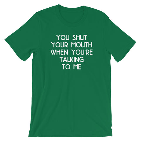 You Shut Your Mouth When You're Talking To Me T-Shirt (Unisex)