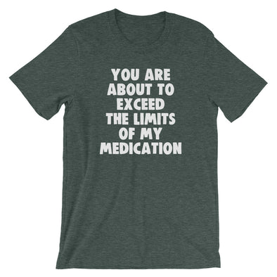 You Are About To Exceed The Limits Of My Medication T-Shirt (Unisex)