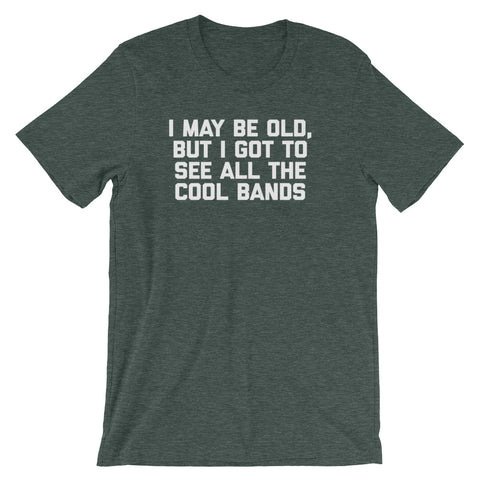 I May Be Old But I Got To See All The Cool Bands T-Shirt (Unisex)