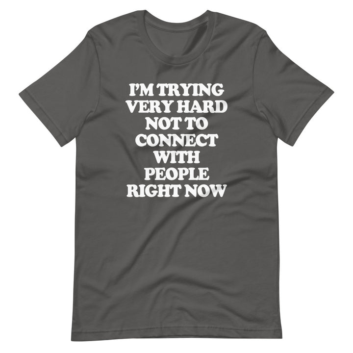 I'm Trying Very Hard Not To Connect With People Right Now T-Shirt (Unisex)