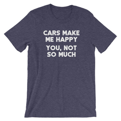 Cars Make Me Happy (You, Not So Much) T-Shirt (Unisex)