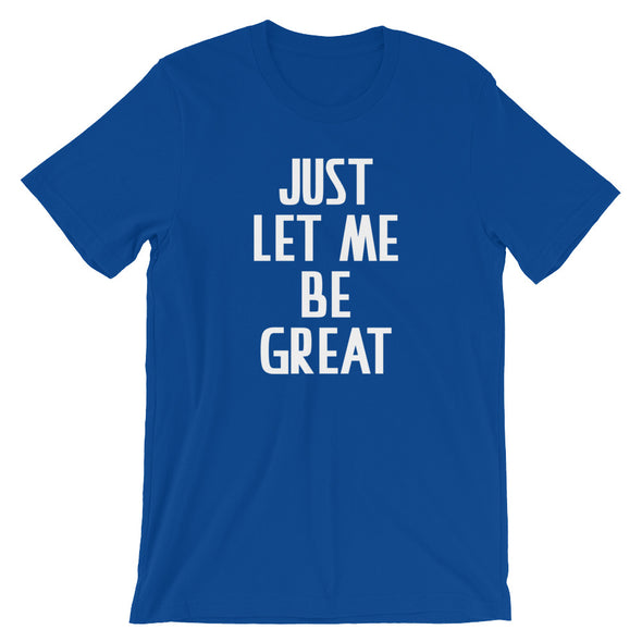 Just Let Me Be Great T-Shirt (Unisex)