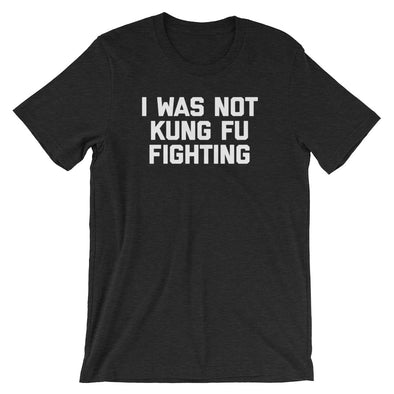 I Was Not Kung Fu Fighting T-Shirt (Unisex)