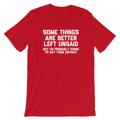 Some Things Are Better Left Unsaid (But I'm Probably Going To Say Them Anyway) T-Shirt (Unisex)