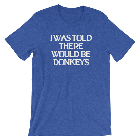 I Was Told There Would Be Donkeys T-Shirt (Unisex)