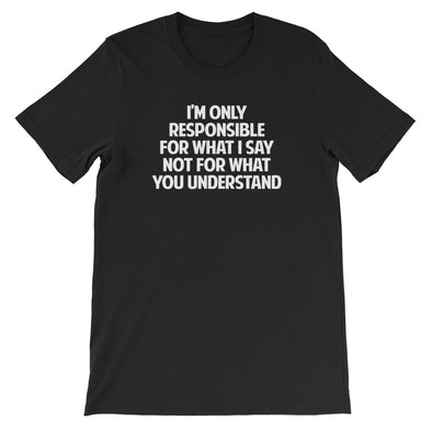 I'm Only Responsible For What I Say Not For What You Understand T-Shirt (Unisex)