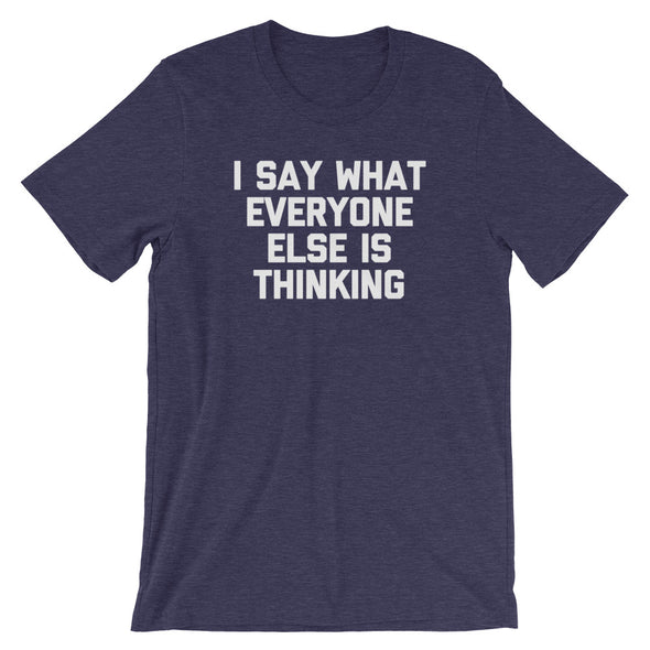 I Say What Everyone Else Is Thinking T-Shirt (Unisex)