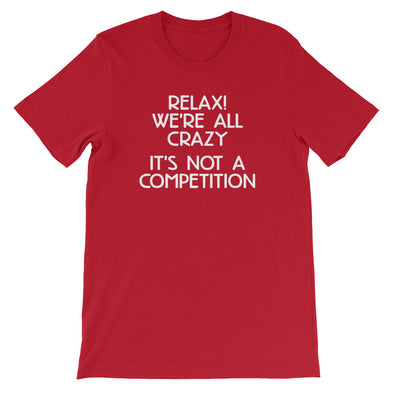 Relax! We're All Crazy (It's Not A Competition) T-Shirt (Unisex)
