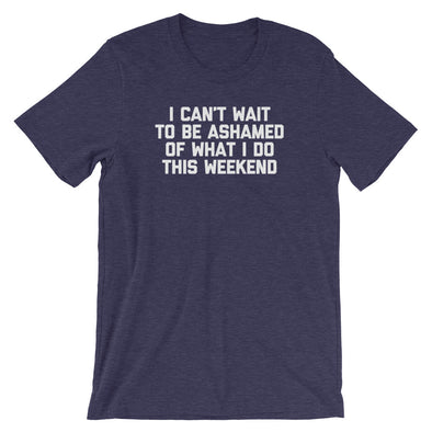 I Can't Wait To Be Ashamed Of What I Do This Weekend T-Shirt (Unisex)