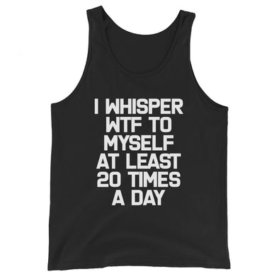 I Whisper WTF To Myself At Least 20 Times A Day Tank Top (Unisex)