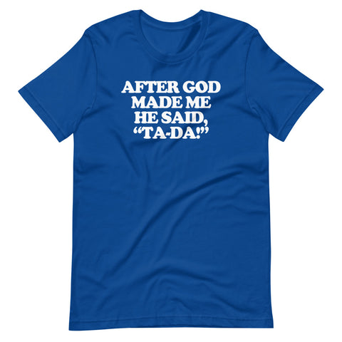 After God Made Me He Said Ta-Da! T-Shirt (Unisex)