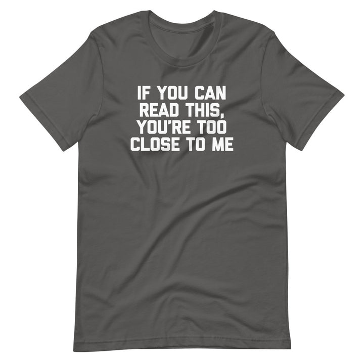 If You Can Read This, You're Too Close To Me T-Shirt (Unisex)