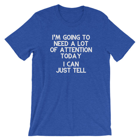 I'm Going To Need A Lot Of Attention Today (I Can Just Tell) T-Shirt (Unisex)