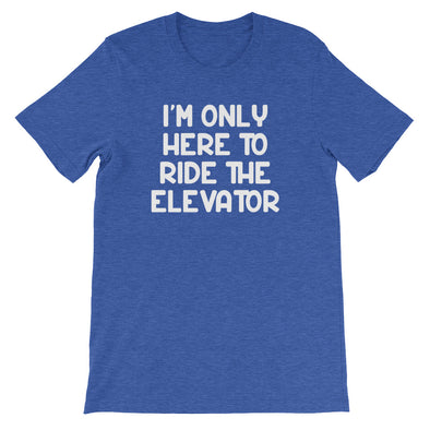 I'm Only Here To Ride The Elevator T-Shirt (Unisex)