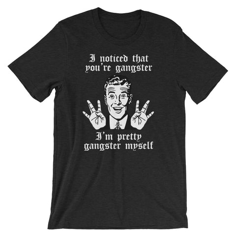 I Noticed That You're Gangster (I'm Pretty Gangster Myself) T-Shirt (Unisex)