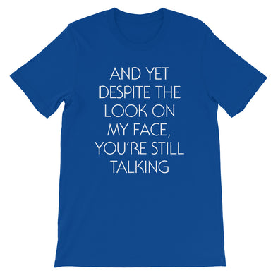 And Yet Despite The Look On My Face, You're Still Talking T-Shirt (Unisex)