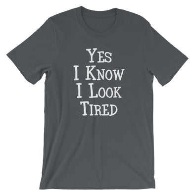Yes I Know I Look Tired T-Shirt (Unisex)