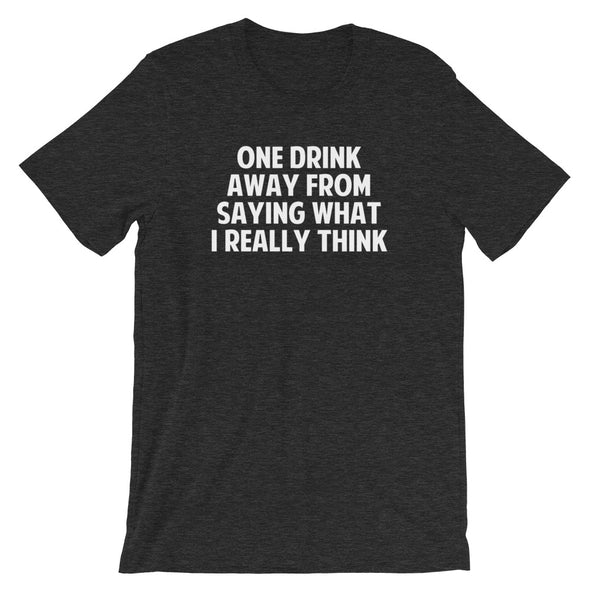 One Drink Away From Saying What I Really Think T-Shirt (Unisex)