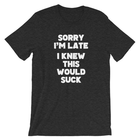 Sorry I'm Late (I Knew This Would Suck) T-Shirt (Unisex)