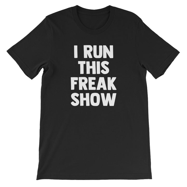 I Run This Freak Show T-Shirt (Unisex)