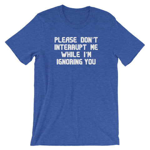 Please Don't Interrupt Me While I'm Ignoring You T-Shirt (Unisex)