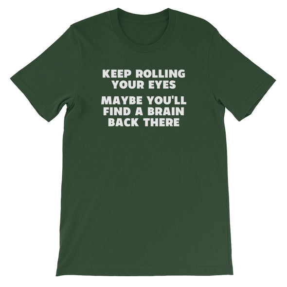 Keep Rolling Your Eyes (Maybe You'll Find A Brain Back There) T-Shirt (Unisex)