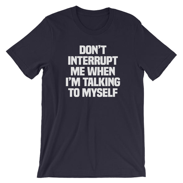 Don't Interrupt Me When I'm Talking To Myself T-Shirt (Unisex)
