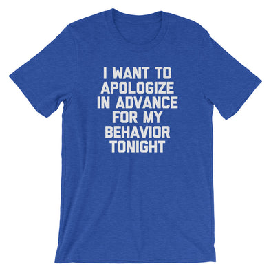 I Want To Apologize In Advance For My Behavior Tonight T-Shirt (Unisex)